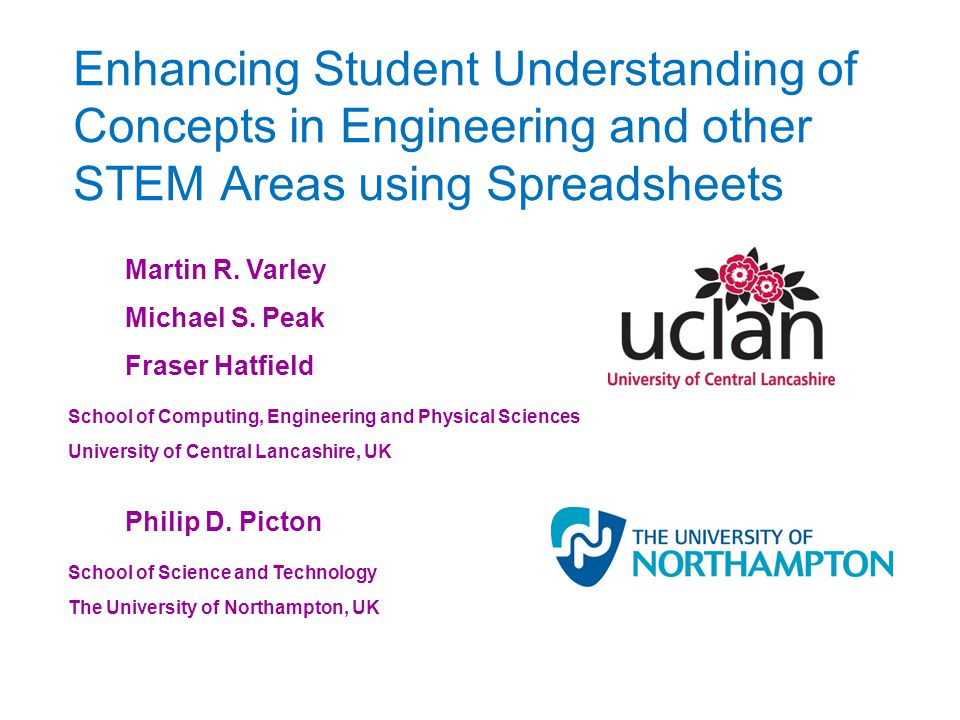 Enhancing Student Understanding of Concepts in Engineering and other STEM Areas using Spreadsheets Martin R. Varley Michael S. Peak Fraser Hatfield Sc
