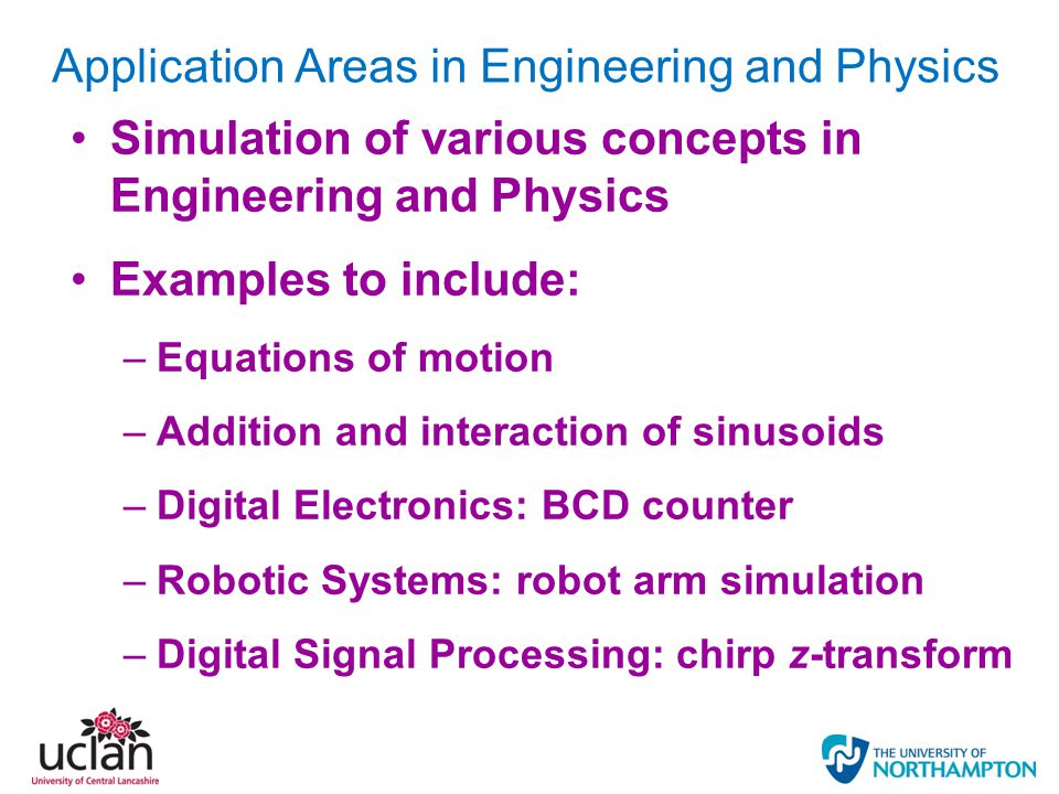 Application Areas in Engineering and Physics Simulation of various concepts in Engineering and Physics Examples to include: –Equations of motion –Addition and interaction of sinusoids –Digital Electronics: BCD counter –Robotic Systems: robot arm simulation –Digital Signal Processing: chirp z-transform