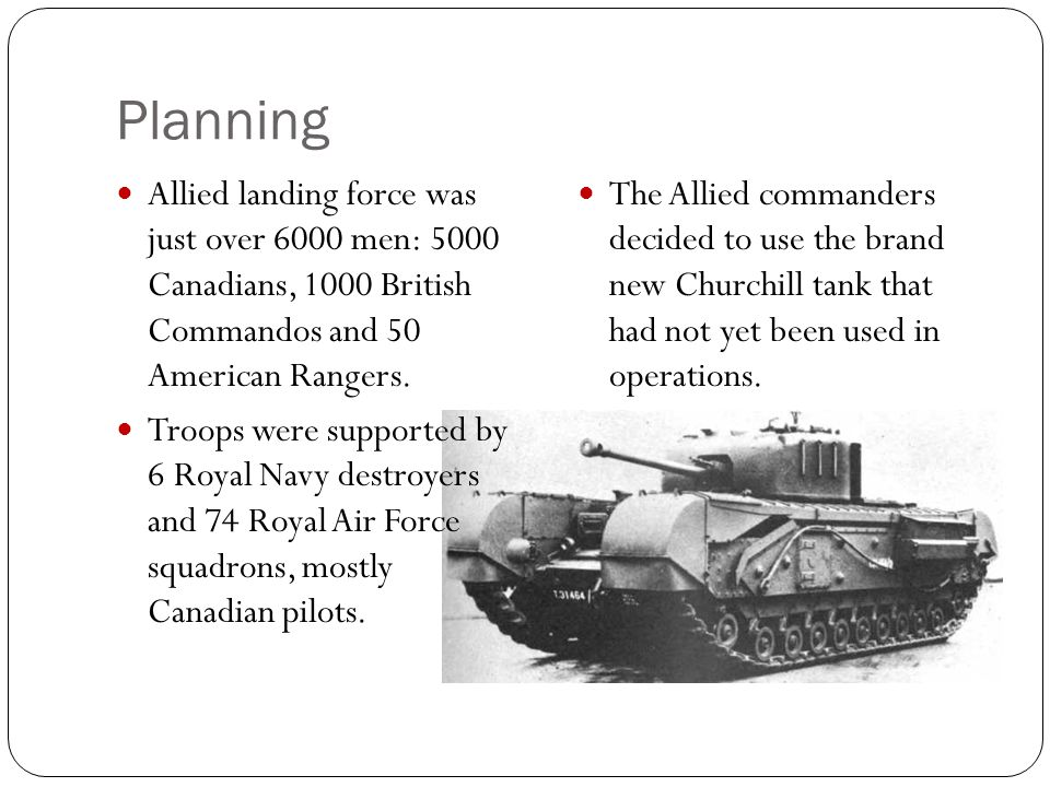 Planning Allied landing force was just over 6000 men: 5000 Canadians, 1000 British Commandos and 50 American Rangers. Troops were supported by 6 Royal