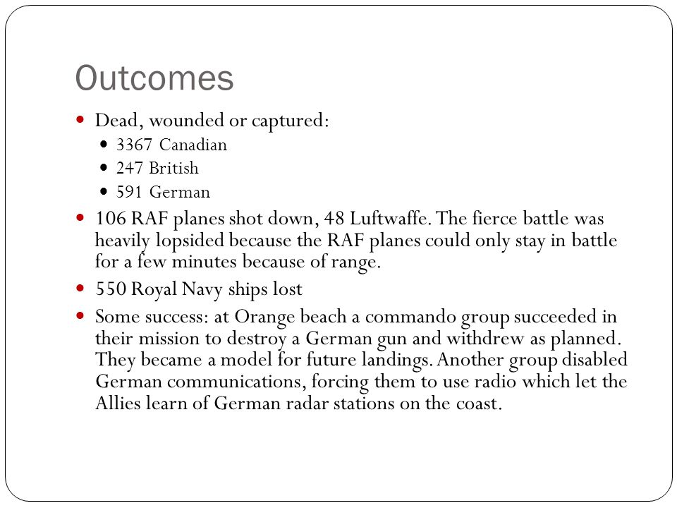 Outcomes Dead, wounded or captured: 3367 Canadian 247 British 591 German 106 RAF planes shot down, 48 Luftwaffe. The fierce battle was heavily lopside