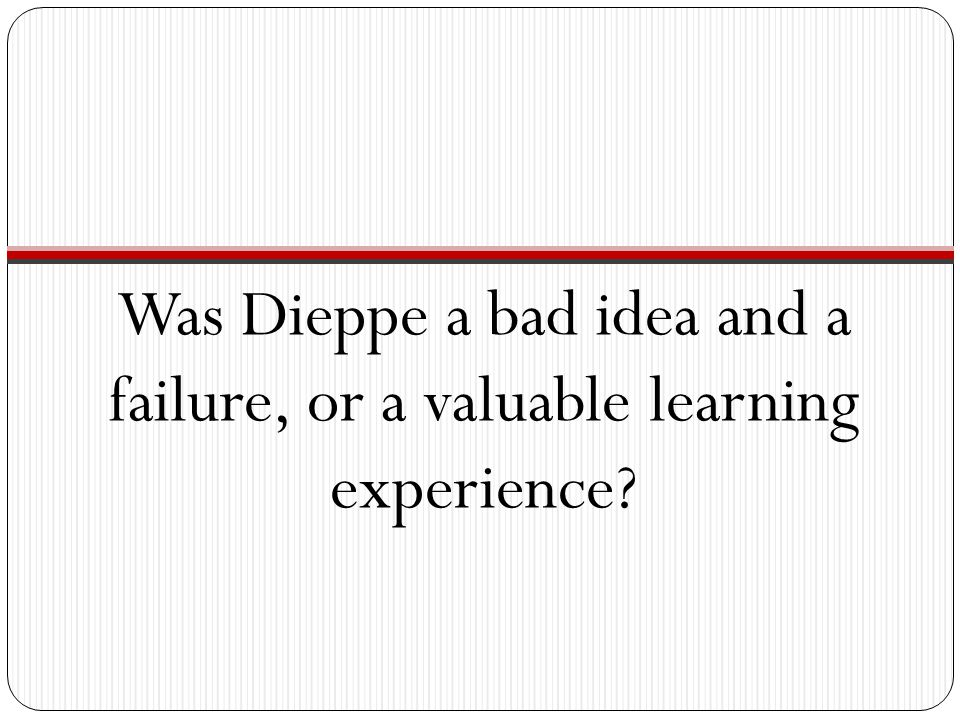 Was Dieppe a bad idea and a failure, or a valuable learning experience?