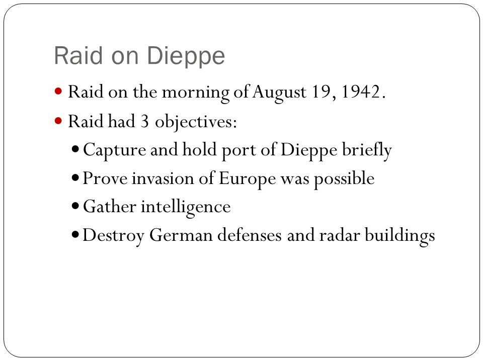 Raid on Dieppe Raid on the morning of August 19, 1942. Raid had 3 objectives: Capture and hold port of Dieppe briefly Prove invasion of Europe was pos