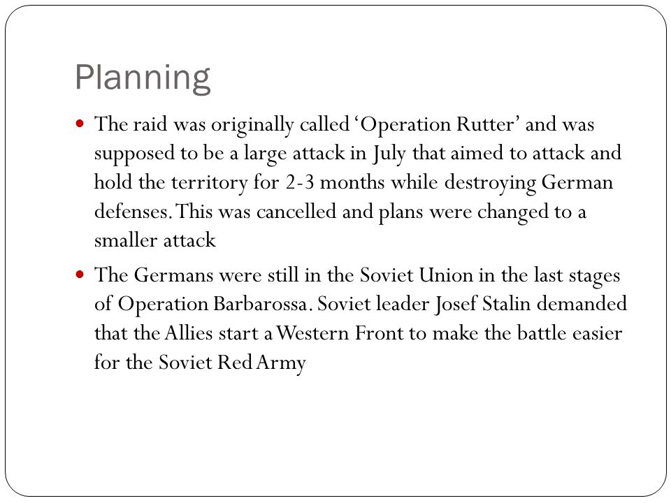 Planning The raid was originally called 'Operation Rutter' and was supposed to be a large attack in July that aimed to attack and hold the territory f