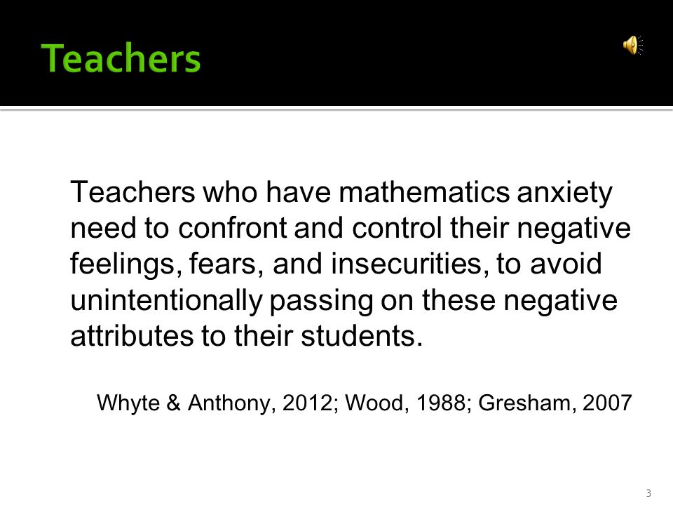 Teachers who have mathematics anxiety need to confront and control their negative feelings, fears, and insecurities, to avoid unintentionally passing on these negative attributes to their students.