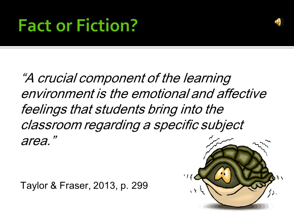A crucial component of the learning environment is the emotional and affective feelings that students bring into the classroom regarding a specific subject area. Taylor & Fraser, 2013, p.