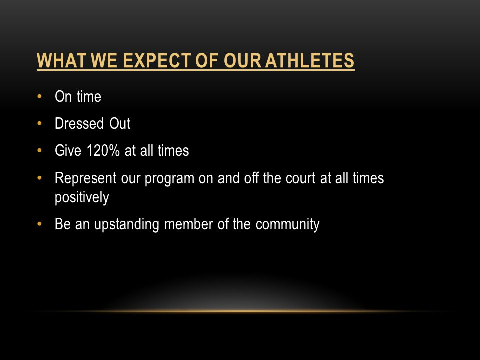 WHAT TO EXPECT OF YOUR COACHES 120% of our best effort day in and day out We will push you to do your best and we will test your limits We will make you stronger and improve your skills We will prepare you to move on to the next level We will be involved in your overall day, not just Athletics Academics Behavior Etc.