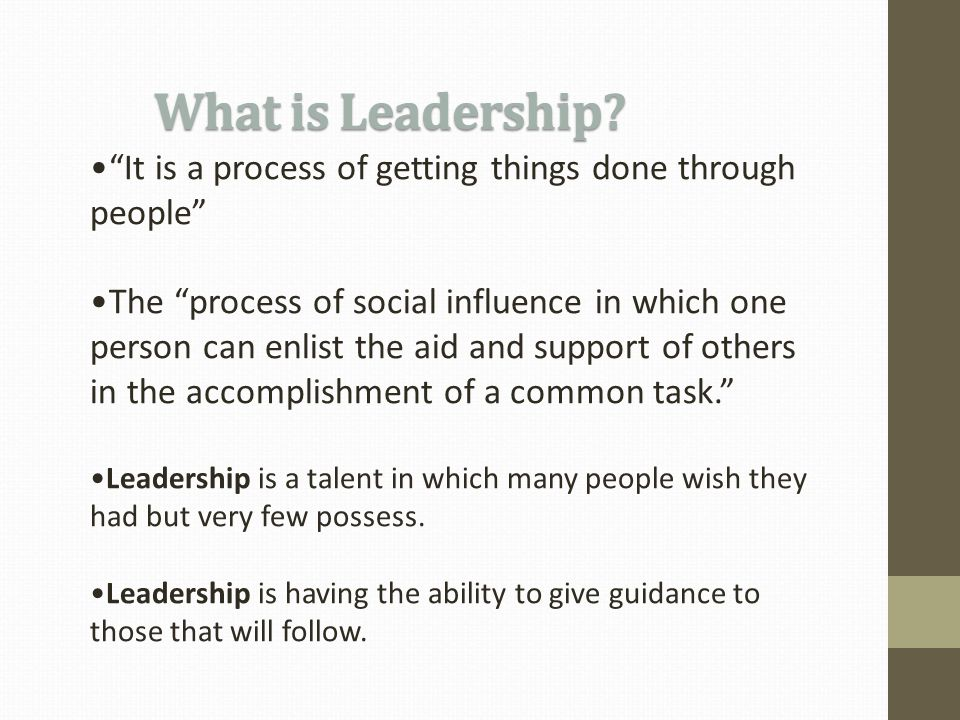 It is a process of getting things done through people The process of social influence in which one person can enlist the aid and support of others in the accomplishment of a common task. Leadership is a talent in which many people wish they had but very few possess.