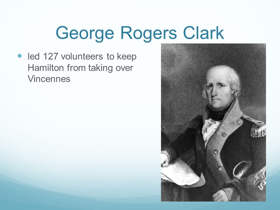 George Rogers Clark led 127 volunteers to keep Hamilton from taking over Vincennes