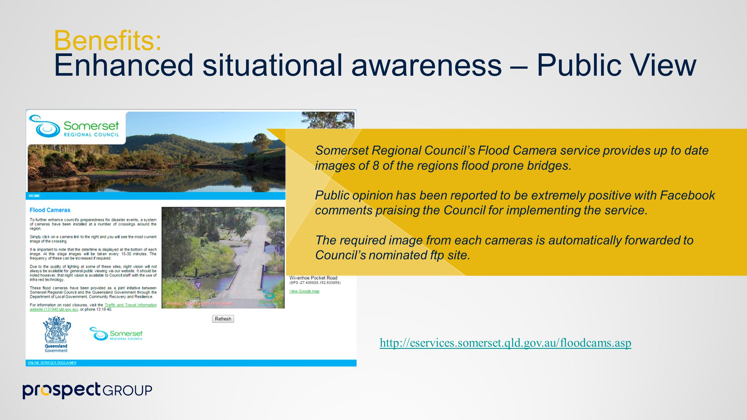 http://eservices.somerset.qld.gov.au/floodcams.asp Benefits: Enhanced situational awareness – Public View Somerset Regional Council's Flood Camera service provides up to date images of 8 of the regions flood prone bridges.