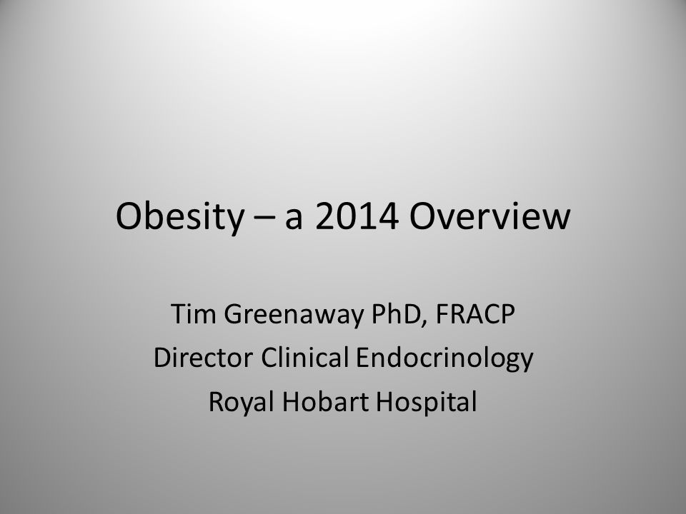 Obesity – a 2014 Overview Tim Greenaway PhD, FRACP Director Clinical Endocrinology Royal Hobart Hospital