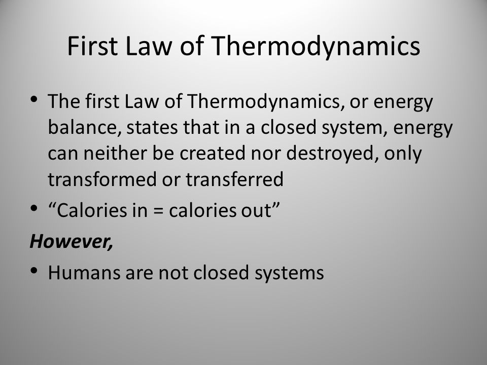 First Law of Thermodynamics The first Law of Thermodynamics, or energy balance, states that in a closed system, energy can neither be created nor destroyed, only transformed or transferred Calories in = calories out However, Humans are not closed systems