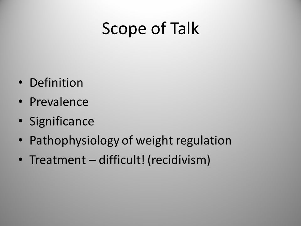 Scope of Talk Definition Prevalence Significance Pathophysiology of weight regulation Treatment – difficult.