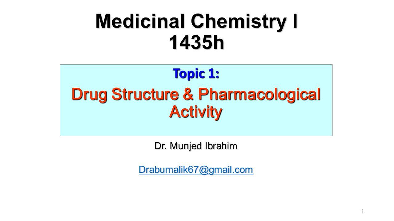 1 Medicinal Chemistry I 1435h Topic 1: Drug Structure & Pharmacological Activity Dr. Munjed Ibrahim Drabumalik67@gmail.com
