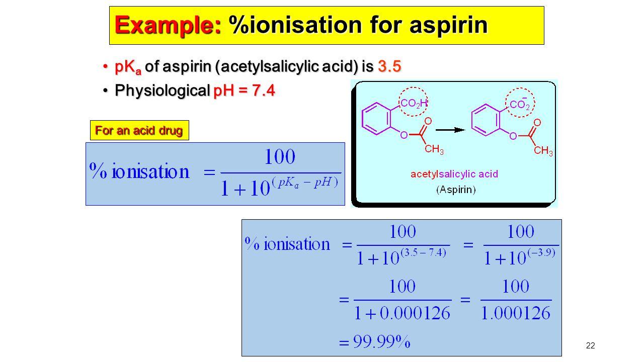 22 Example: %ionisation for aspirin pK a of aspirin (acetylsalicylic acid) is 3.5 pK a of aspirin (acetylsalicylic acid) is 3.5 Physiological pH = 7.4