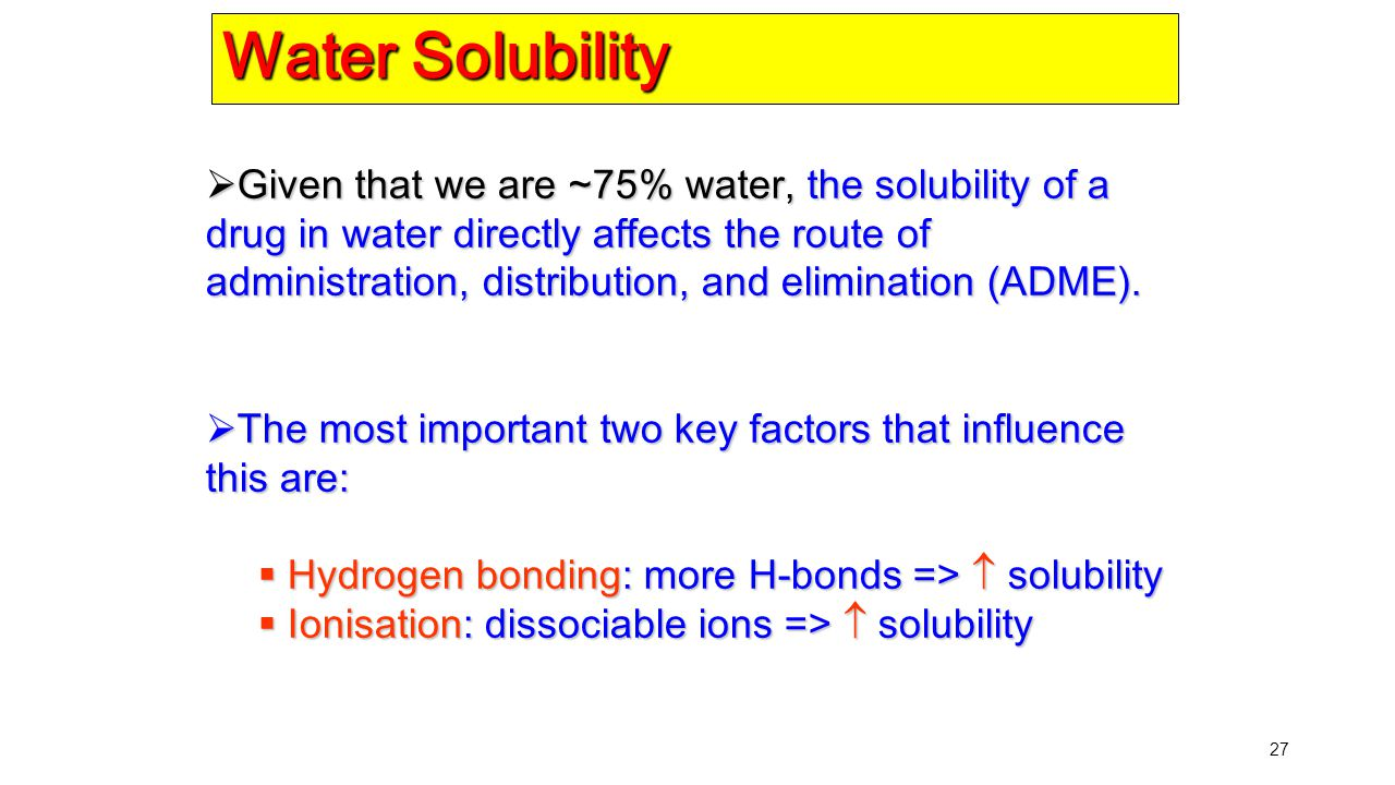 27 Water Solubility  Given that we are ~75% water, the solubility of a drug in water directly affects the route of administration, distribution, and