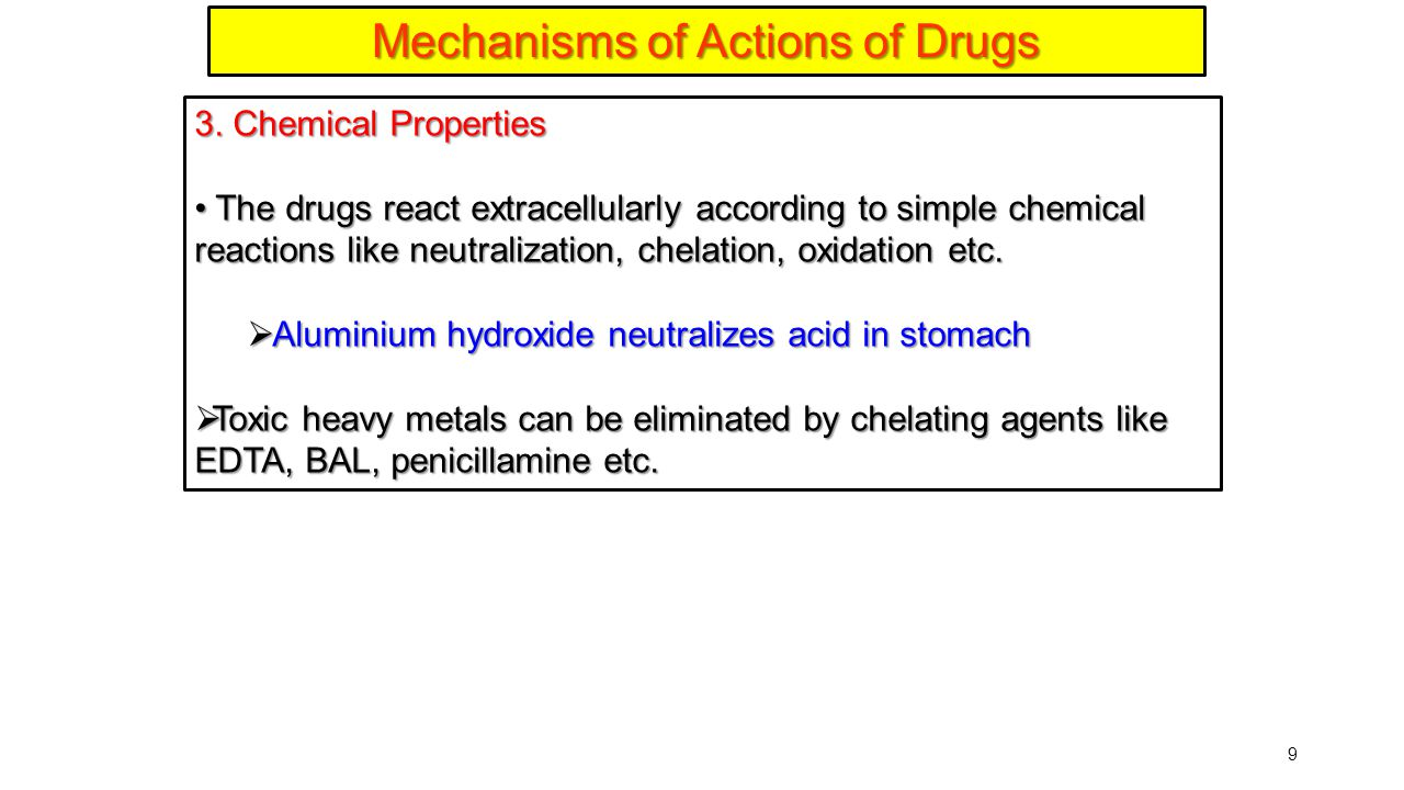 9 Mechanisms of Actions of Drugs 3. Chemical Properties The drugs react extracellularly according to simple chemical reactions like neutralization, ch