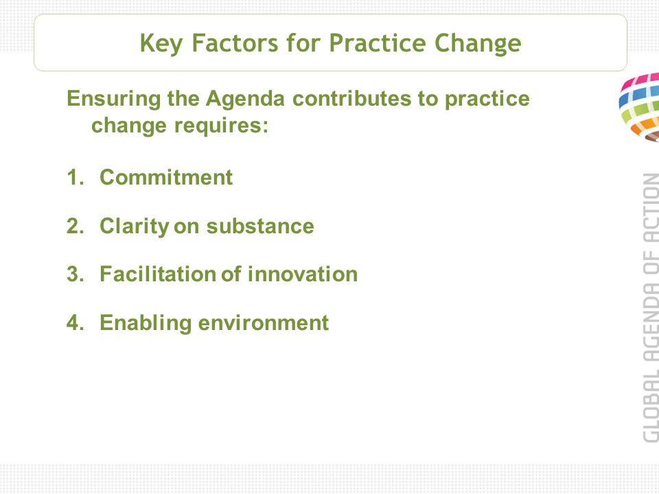 Key Factors for Practice Change Ensuring the Agenda contributes to practice change requires: 1.Commitment 2.Clarity on substance 3.Facilitation of innovation 4.Enabling environment