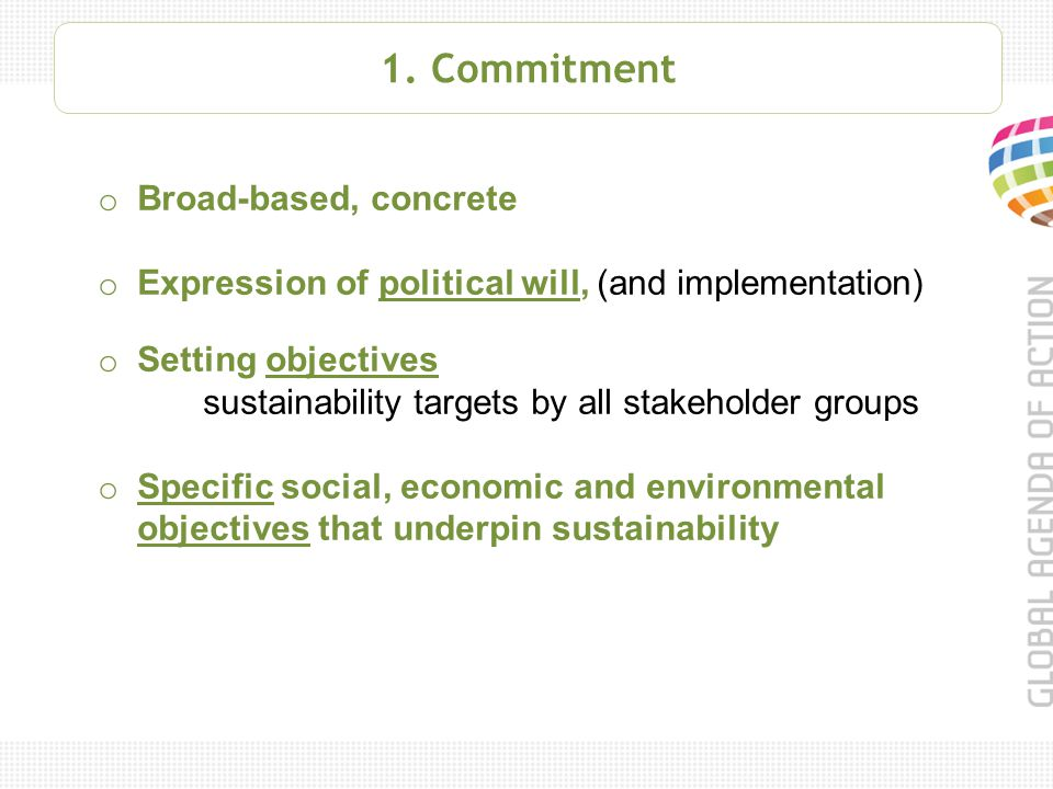 1. Commitment o Broad-based, concrete o Expression of political will, (and implementation) o Setting objectives sustainability targets by all stakehol