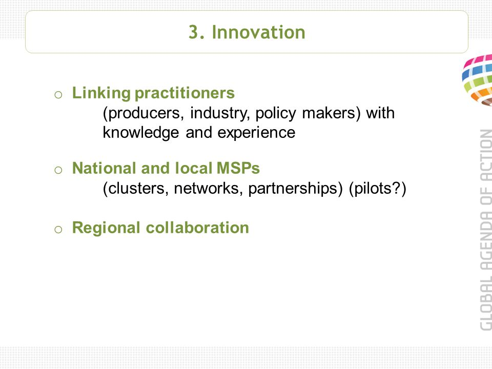 3. Innovation o Linking practitioners (producers, industry, policy makers) with knowledge and experience o National and local MSPs (clusters, networks