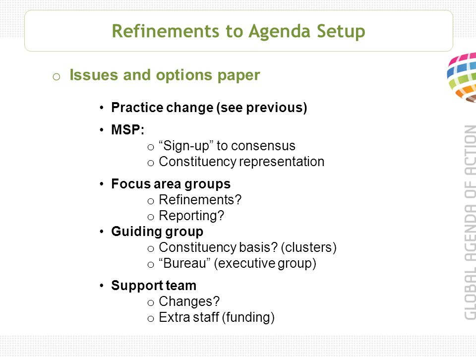 Refinements to Agenda Setup o Issues and options paper Practice change (see previous) MSP: o Sign-up to consensus o Constituency representation Focus area groups o Refinements.
