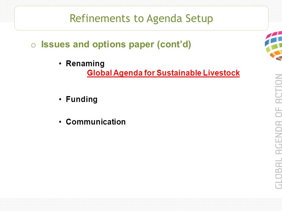 Refinements to Agenda Setup o Issues and options paper (cont'd) Renaming Global Agenda for Sustainable Livestock Funding Communication