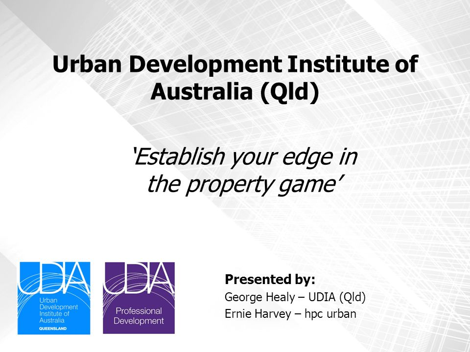 Urban Development Institute of Australia (Qld) Presented by: George Healy – UDIA (Qld) Ernie Harvey – hpc urban 'Establish your edge in the property g