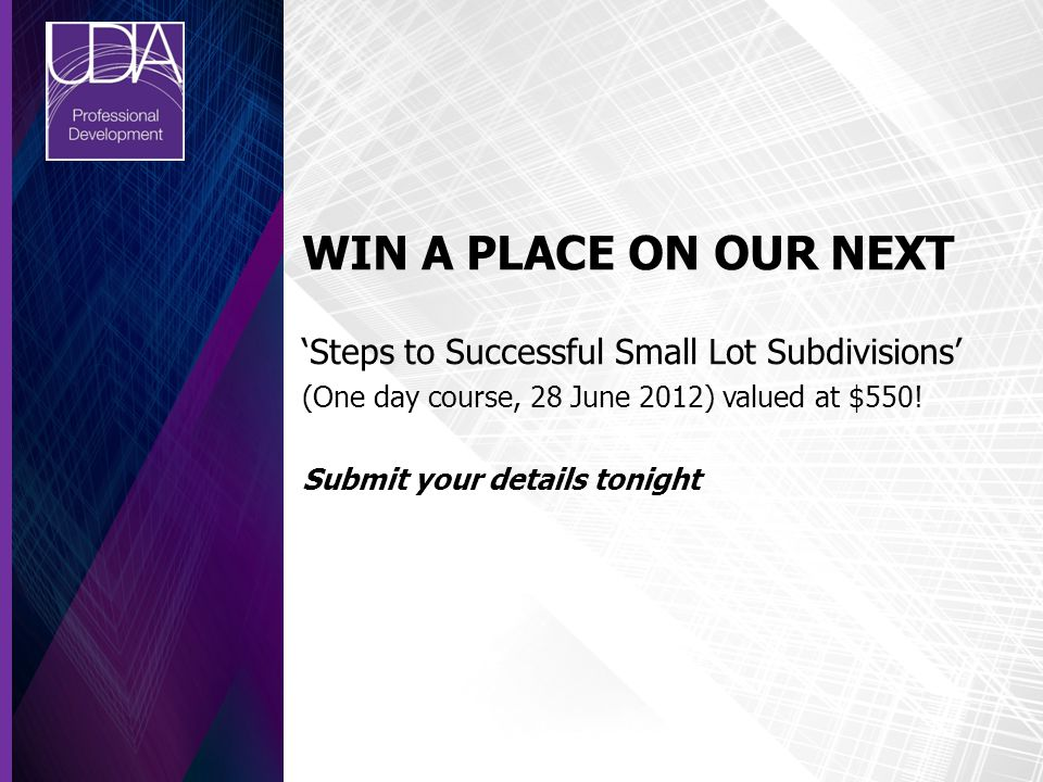 WIN A PLACE ON OUR NEXT 'Steps to Successful Small Lot Subdivisions' (One day course, 28 June 2012) valued at $550! Submit your details tonight