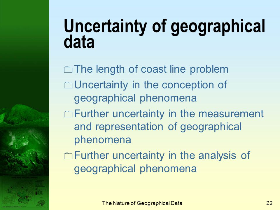 The Nature of Geographical Data21 Interpolation 6.15.75.35.6 7.06.56.05.2 7.67.06.05.7 7.27.06.25.5 Original sample dataRegularly spaced grid Location of nearest sample points Completed grid measured interpolated Elevation Position 6 6 5 6 7 7 8 6 5 7 C D A B E