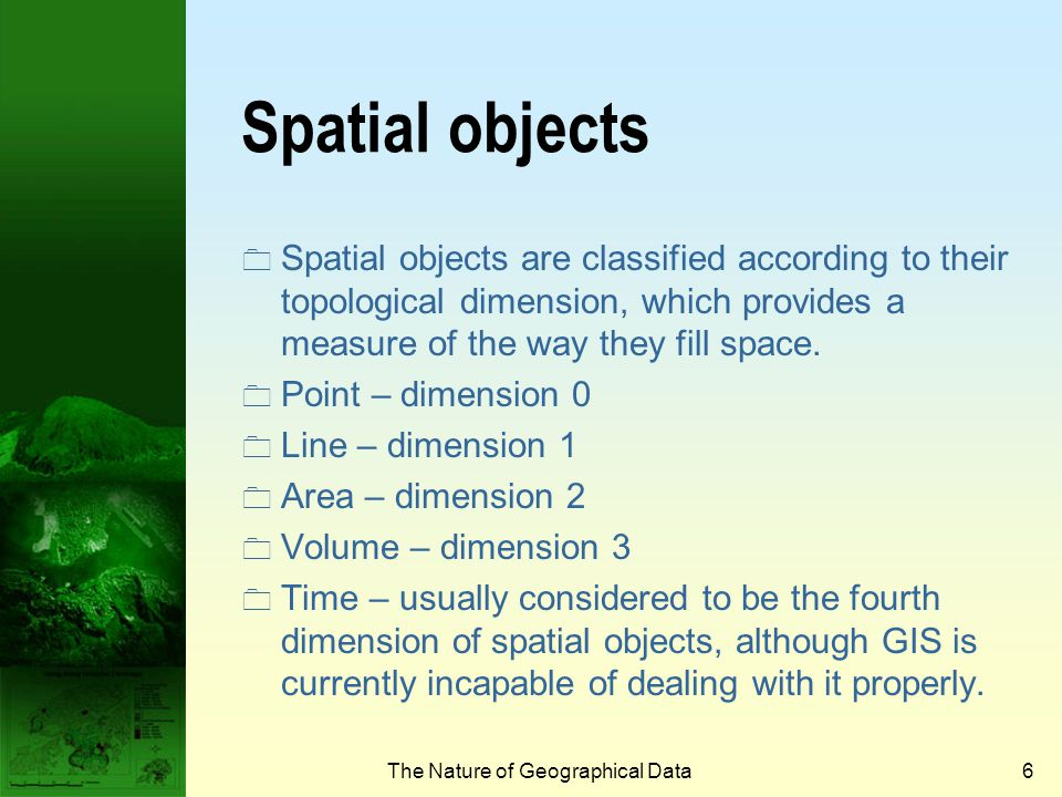 The Nature of Geographical Data5 Spatial autocorrelation and spatial objects  Spatial autocorrelation deal simultaneously with similarities in the location of spatial objects.spatial objects  If features that are similar in location are also similar in attributes, then the pattern as a whole is said to exhibit positive spatial autocorrelation.