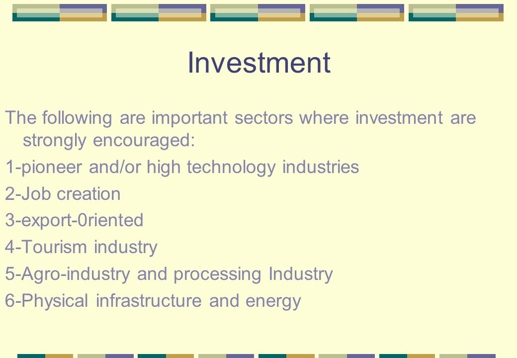 Investment The following are important sectors where investment are strongly encouraged: 1-pioneer and/or high technology industries 2-Job creation 3-export-0riented 4-Tourism industry 5-Agro-industry and processing Industry 6-Physical infrastructure and energy