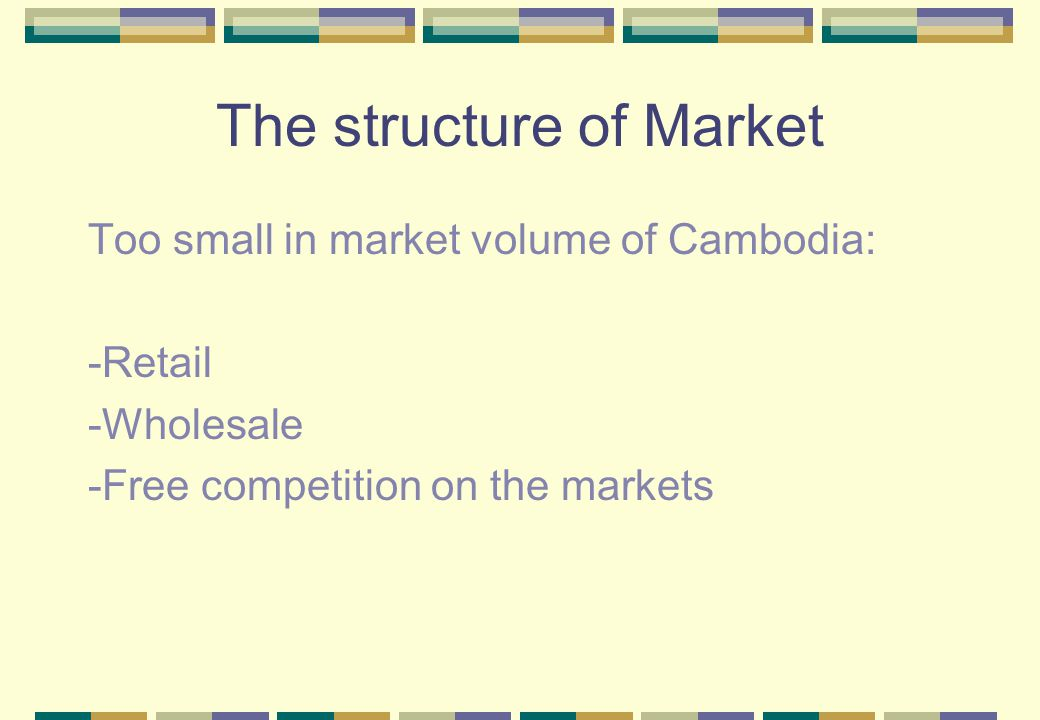 The structure of Market Too small in market volume of Cambodia: -Retail -Wholesale -Free competition on the markets