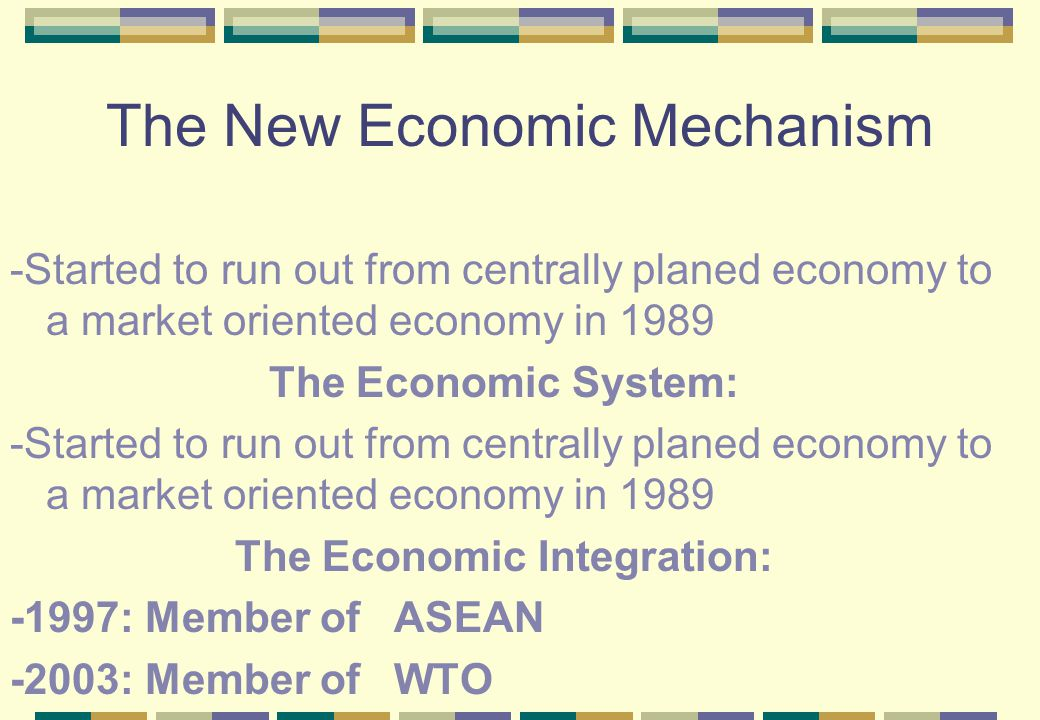 The New Economic Mechanism -Started to run out from centrally planed economy to a market oriented economy in 1989 The Economic System: -Started to run out from centrally planed economy to a market oriented economy in 1989 The Economic Integration: -1997: Member of ASEAN -2003: Member of WTO