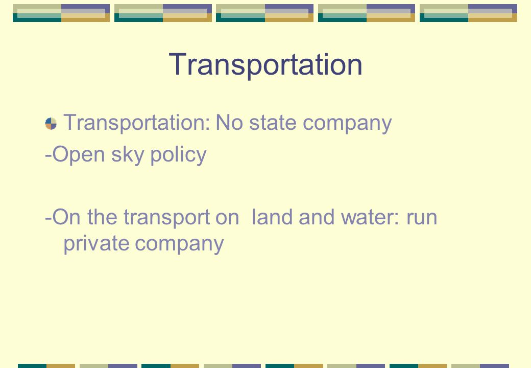 Transportation Transportation: No state company -Open sky policy -On the transport on land and water: run private company