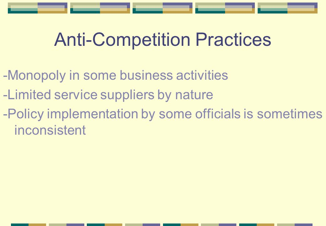 Anti-Competition Practices -Monopoly in some business activities -Limited service suppliers by nature -Policy implementation by some officials is sometimes inconsistent