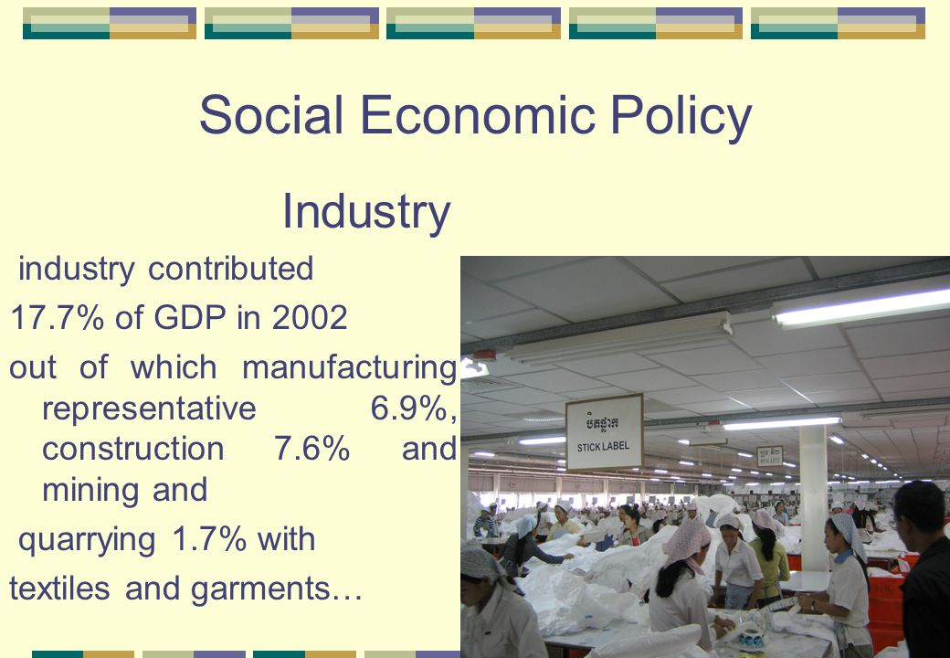 Social Economic Policy Industry industry contributed 17.7% of GDP in 2002 out of which manufacturing representative 6.9%, construction 7.6% and mining and quarrying 1.7% with textiles and garments…