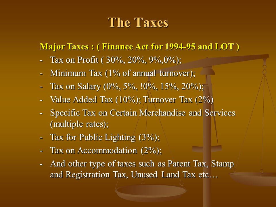 The Taxes Major Taxes : ( Finance Act for 1994-95 and LOT ) -Tax on Profit ( 30%, 20%, 9%,0%); -Minimum Tax (1% of annual turnover); -Tax on Salary (0
