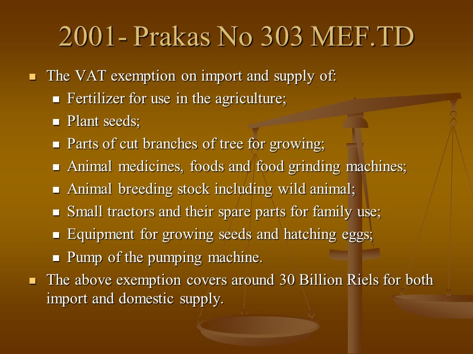 2001- Prakas No 303 MEF.TD The VAT exemption on import and supply of: The VAT exemption on import and supply of: Fertilizer for use in the agriculture; Fertilizer for use in the agriculture; Plant seeds; Plant seeds; Parts of cut branches of tree for growing; Parts of cut branches of tree for growing; Animal medicines, foods and food grinding machines; Animal medicines, foods and food grinding machines; Animal breeding stock including wild animal; Animal breeding stock including wild animal; Small tractors and their spare parts for family use; Small tractors and their spare parts for family use; Equipment for growing seeds and hatching eggs; Equipment for growing seeds and hatching eggs; Pump of the pumping machine.