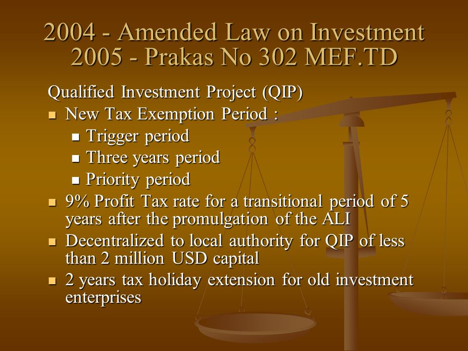 2004 - Amended Law on Investment 2005 - Prakas No 302 MEF.TD Qualified Investment Project (QIP) New Tax Exemption Period : New Tax Exemption Period :