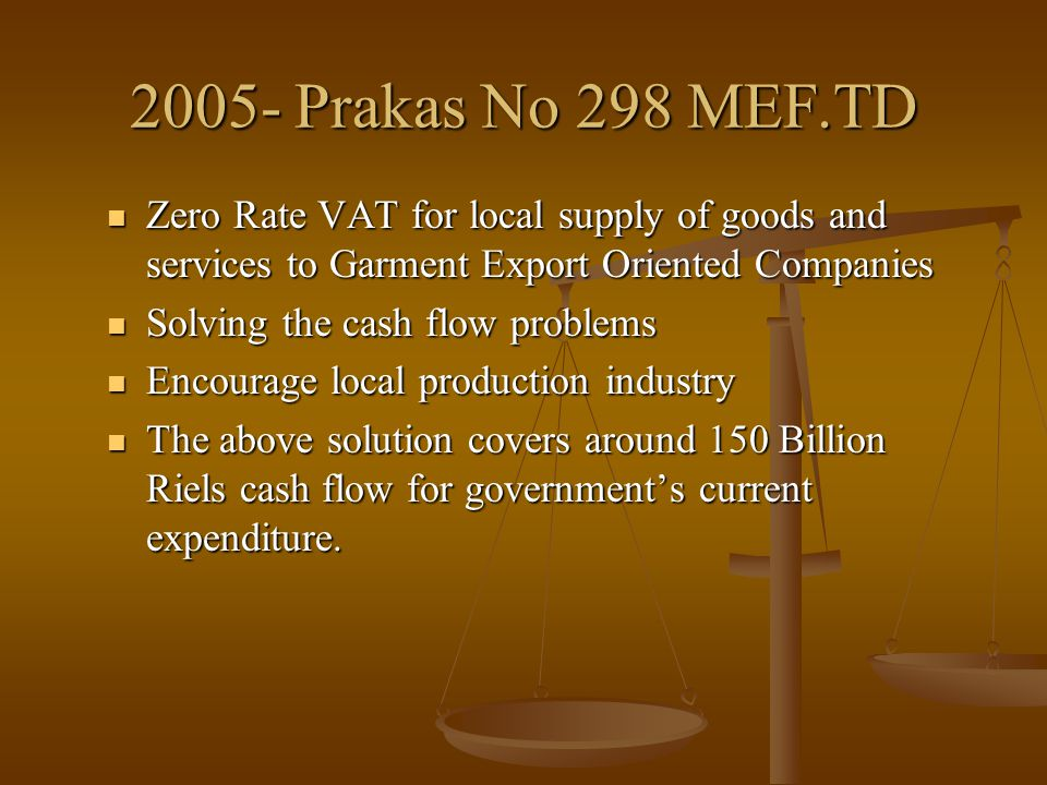 2008- Prakas No 305 MEF.TD Suspension of Monthly Prepayment of Profit Tax for Export Oriented Companies Suspension of Monthly Prepayment of Profit Tax for Export Oriented Companies Solving monthly cash flow problems for workers' salary Solving monthly cash flow problems for workers' salary Encourage local production industry Encourage local production industry The above solution covers around 70 Billion Riels cash flow for government's current expenditure.