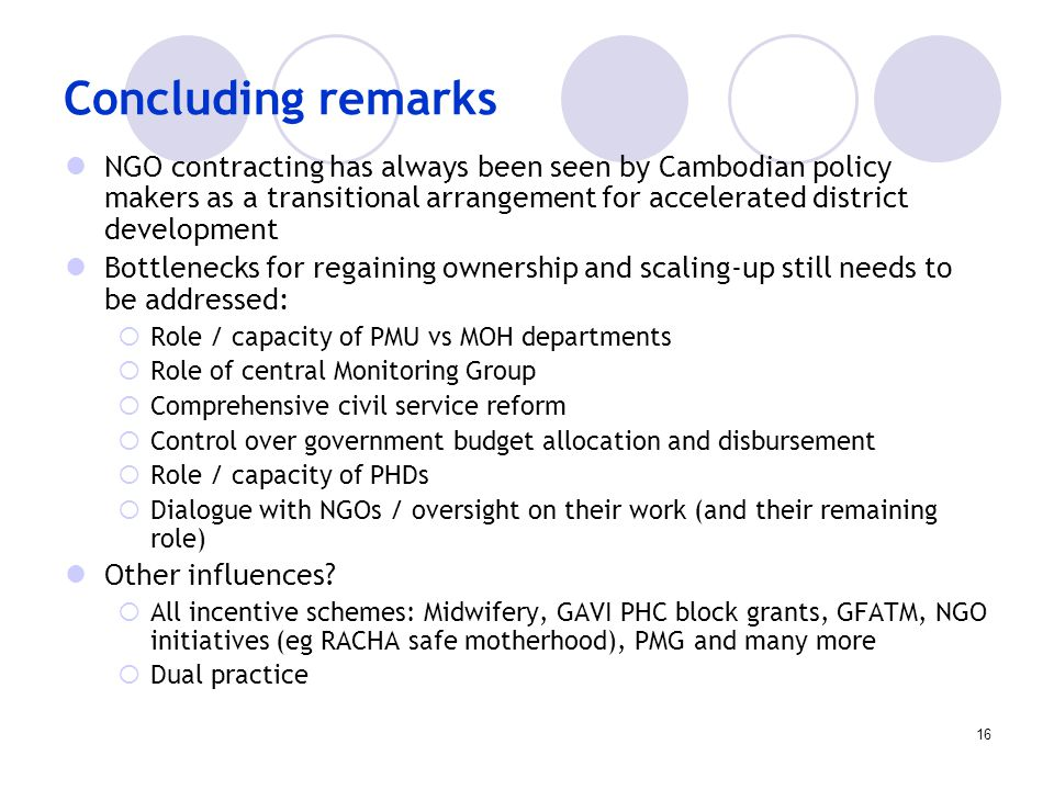 16 Concluding remarks NGO contracting has always been seen by Cambodian policy makers as a transitional arrangement for accelerated district development Bottlenecks for regaining ownership and scaling-up still needs to be addressed:  Role / capacity of PMU vs MOH departments  Role of central Monitoring Group  Comprehensive civil service reform  Control over government budget allocation and disbursement  Role / capacity of PHDs  Dialogue with NGOs / oversight on their work (and their remaining role) Other influences.
