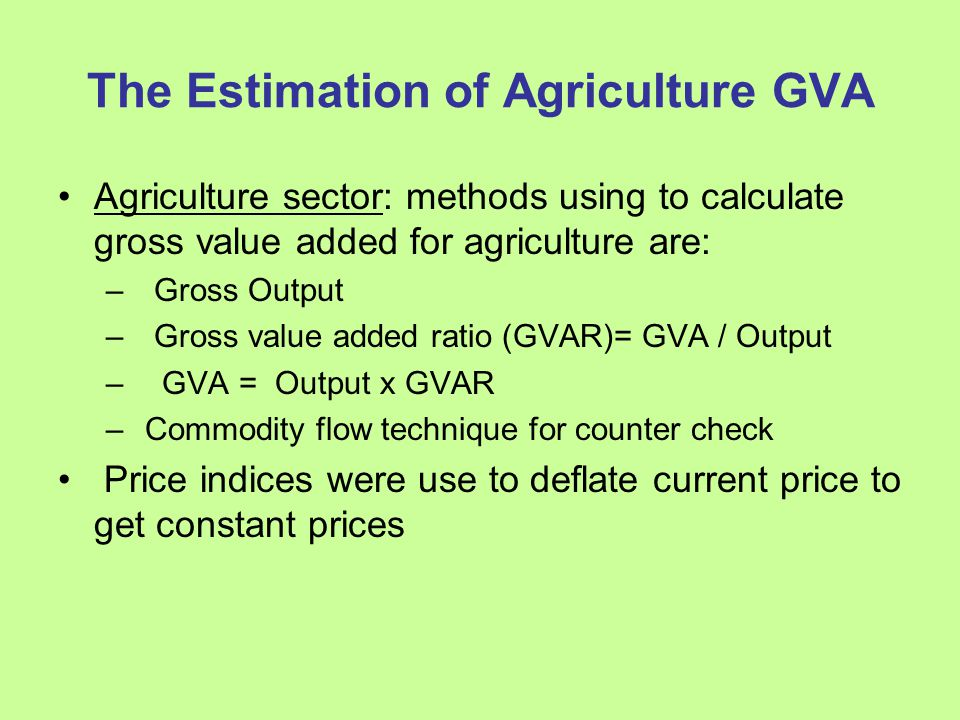 The Estimation of Agriculture GVA Agriculture sector: methods using to calculate gross value added for agriculture are: – Gross Output – Gross value added ratio (GVAR)= GVA / Output – GVA = Output x GVAR – Commodity flow technique for counter check Price indices were use to deflate current price to get constant prices