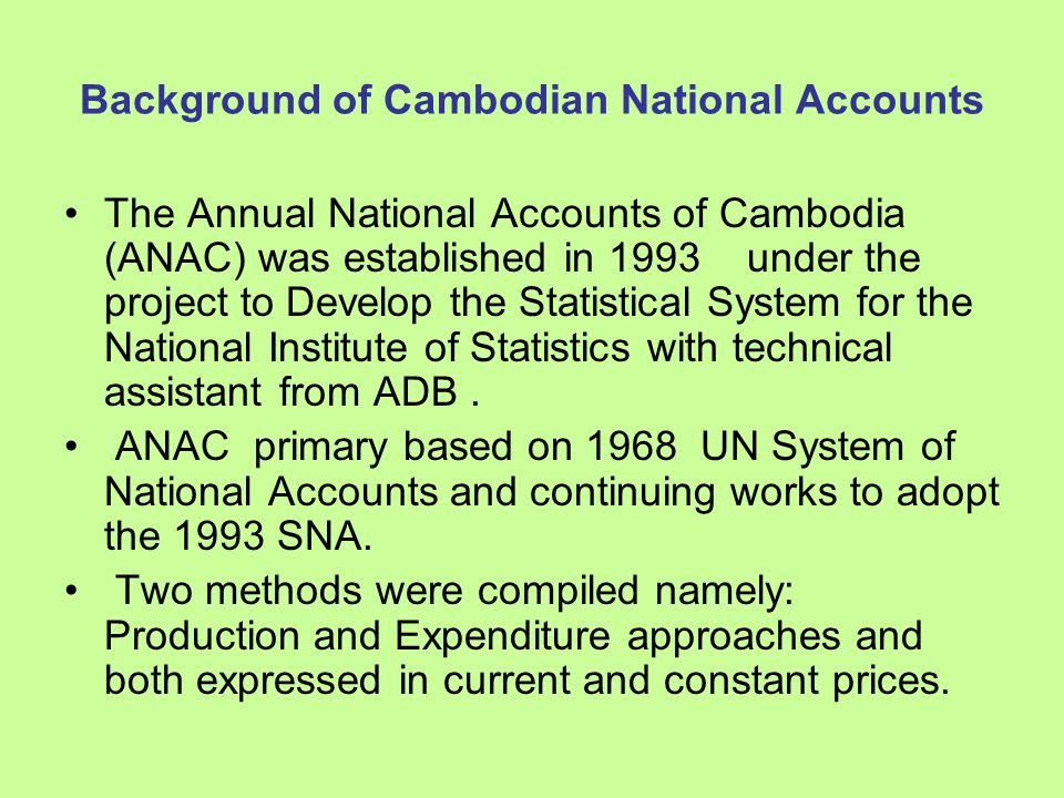 Background of Cambodian National Accounts The Annual National Accounts of Cambodia (ANAC) was established in 1993 under the project to Develop the Statistical System for the National Institute of Statistics with technical assistant from ADB.
