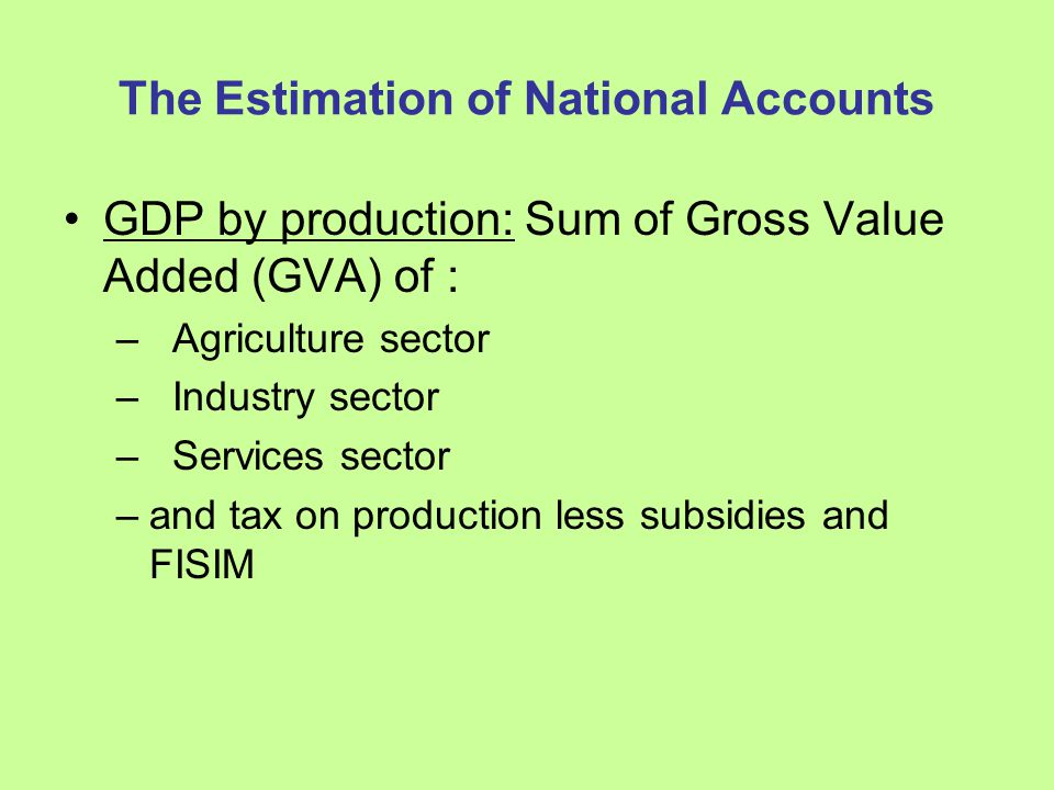 The Estimation of Agriculture GVA Forestry Output = volume x price - Volumes: Exports of logs and sawn timber Firewood and charcoal rated forward from SESC - Prices Logs and sawn timber - export price Firewood - CPI Charcoal - MAFF - GVA = Output x GVAR