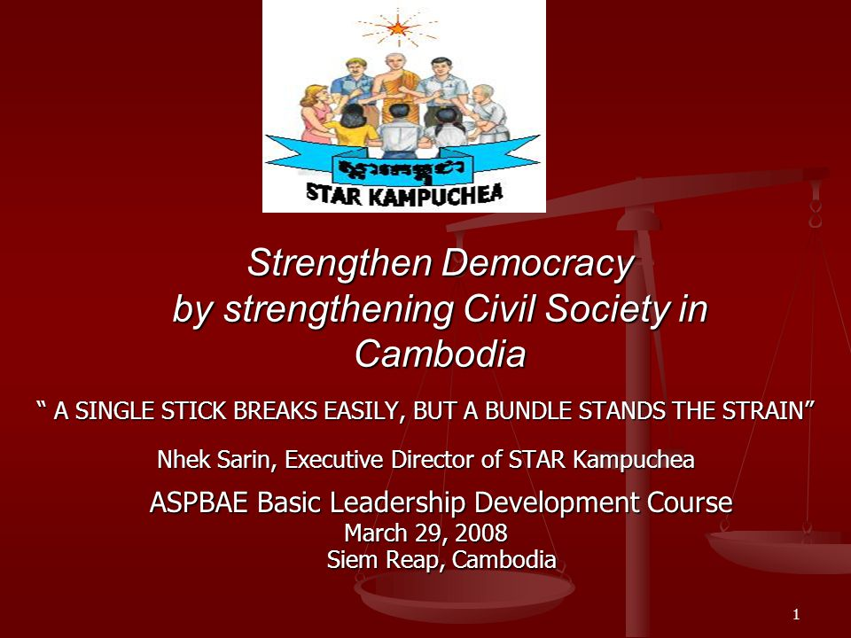 1 Strengthen Democracy by strengthening Civil Society in Cambodia A SINGLE STICK BREAKS EASILY, BUT A BUNDLE STANDS THE STRAIN Nhek Sarin, Executive Director of STAR Kampuchea ASPBAE Basic Leadership Development Course March 29, 2008 Siem Reap, Cambodia