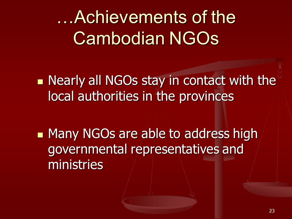 22 …Achievements of the Cambodian NGOs Participation in the legislative process Includes lobbying, workshops and meetings to discuss draft laws with s