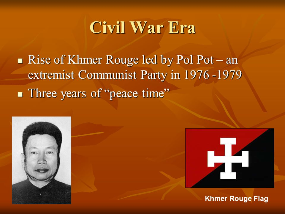 Civil War Era Rise of Khmer Rouge led by Pol Pot – an extremist Communist Party in 1976 -1979 Rise of Khmer Rouge led by Pol Pot – an extremist Communist Party in 1976 -1979 Three years of peace time Three years of peace time Khmer Rouge Flag