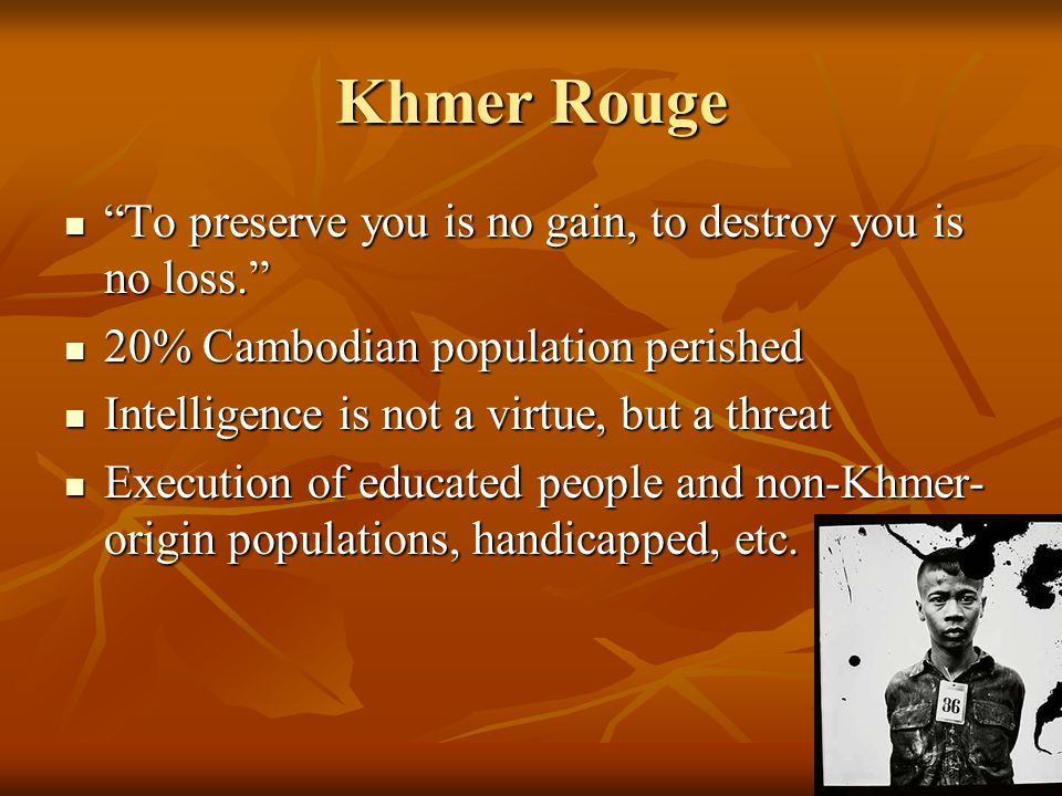Khmer Rouge To preserve you is no gain, to destroy you is no loss. To preserve you is no gain, to destroy you is no loss. 20% Cambodian population perished 20% Cambodian population perished Intelligence is not a virtue, but a threat Intelligence is not a virtue, but a threat Execution of educated people and non-Khmer- origin populations, handicapped, etc.