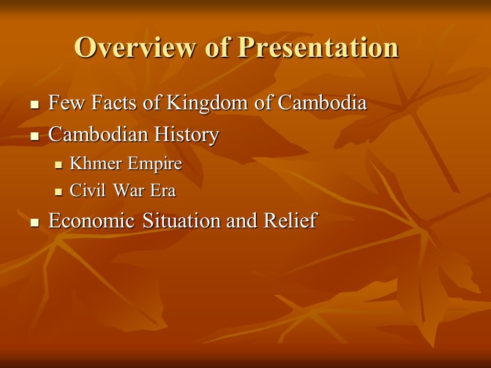 Overview of Presentation Few Facts of Kingdom of Cambodia Few Facts of Kingdom of Cambodia Cambodian History Cambodian History Khmer Empire Khmer Empi