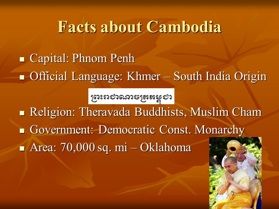 Facts about Cambodia Capital: Phnom Penh Capital: Phnom Penh Official Language: Khmer – South India Origin Official Language: Khmer – South India Origin Religion: Theravada Buddhists, Muslim Cham Religion: Theravada Buddhists, Muslim Cham Government: Democratic Const.