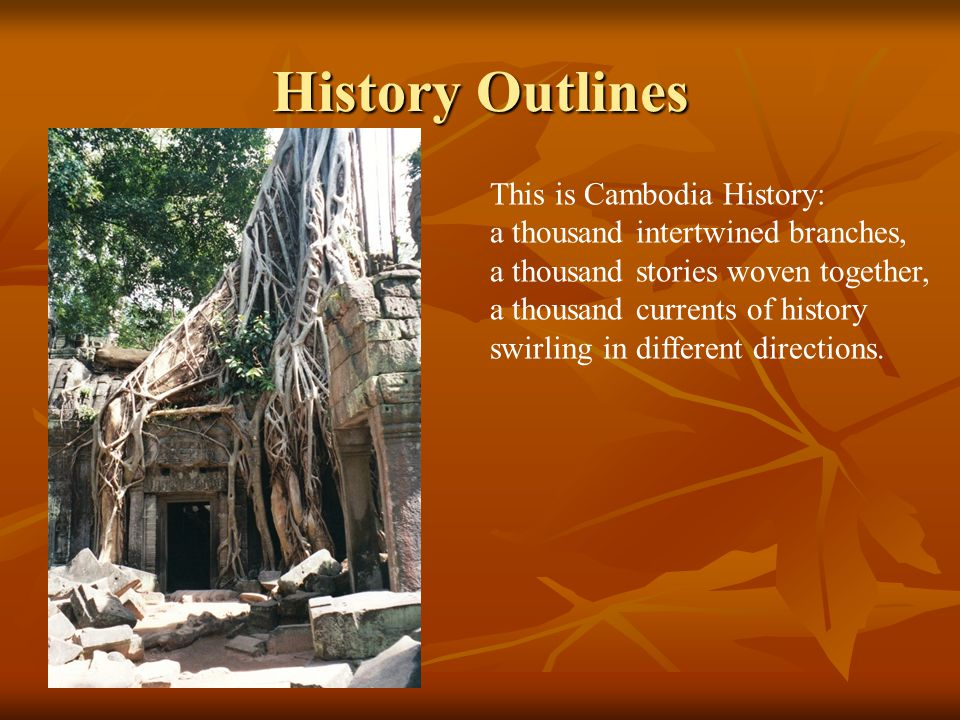 History Outlines This is Cambodia History: a thousand intertwined branches, a thousand stories woven together, a thousand currents of history swirling